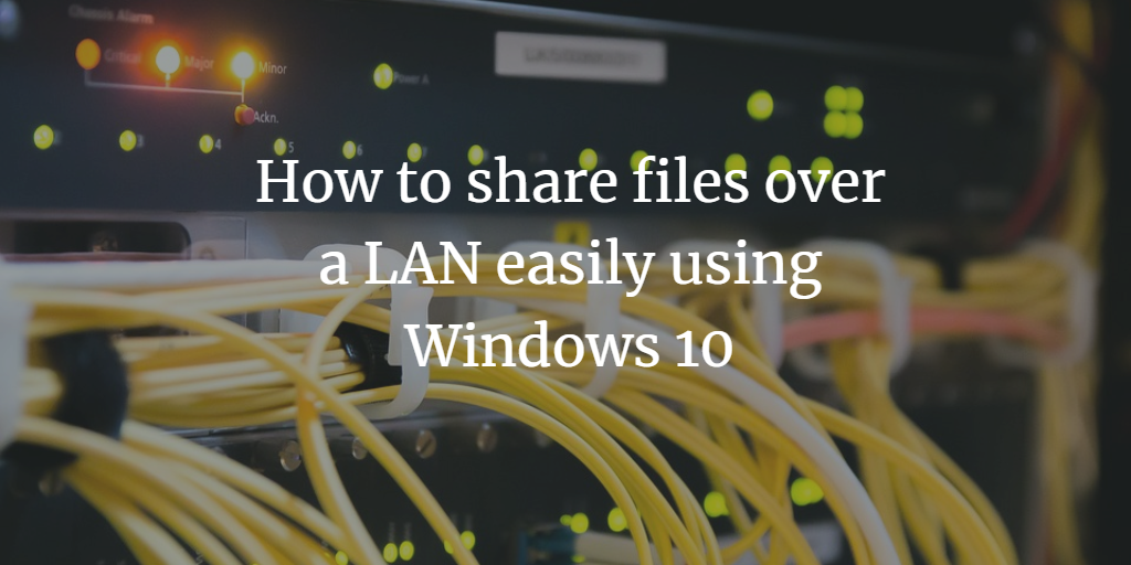 How to share files over a LAN easily using Windows 10