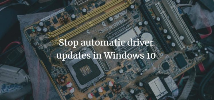 Stop automatic driver updates in Windows 10