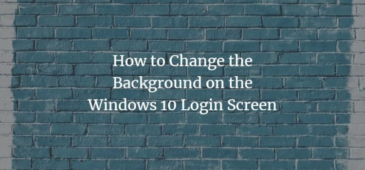 How to Change the Background on the Windows 10 Login Screen