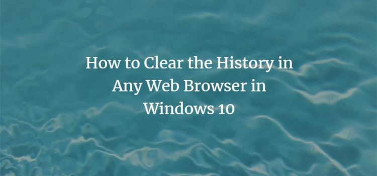 How to Clear the History in Any Web Browser in Windows 10