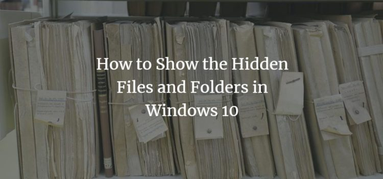 How to Show the Hidden Files and Folders in Windows 10