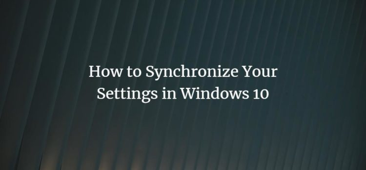 How to Synchronize Your Settings in Windows 10