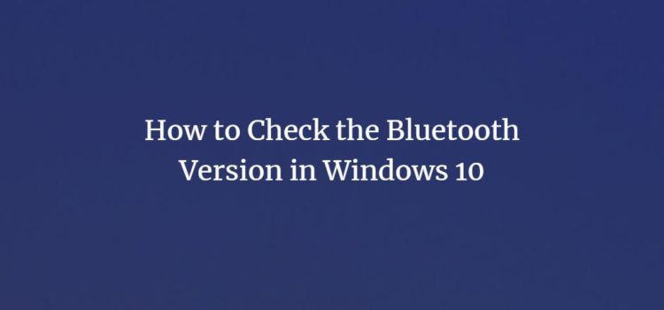 How to Check the Bluetooth Version in Windows 10
