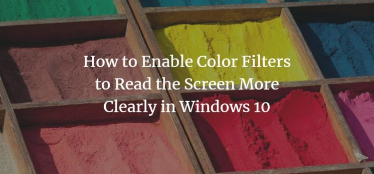 How to Enable Color Filters to Read the Screen More Clearly in Windows 10