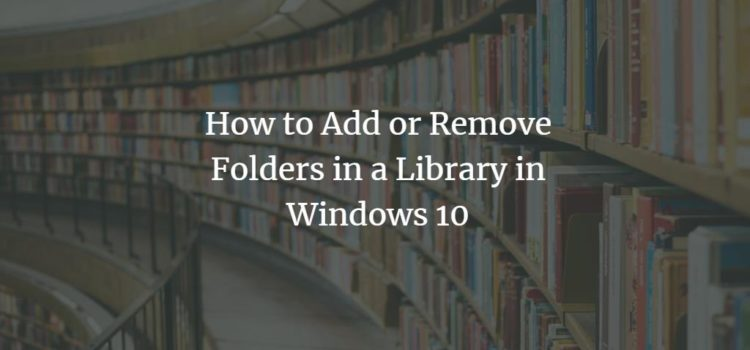 How to Add or Remove Folders in a Library in Windows 10