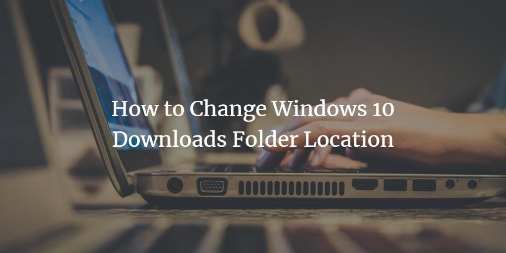Change Windows Downloads Folder
