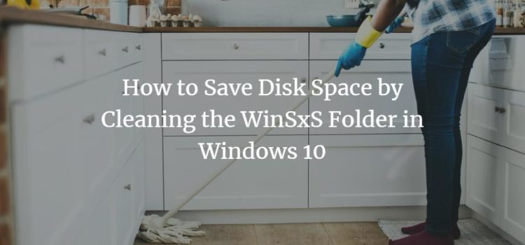 How to Save Disk Space by Cleaning the WinSxS Folder in Windows 10