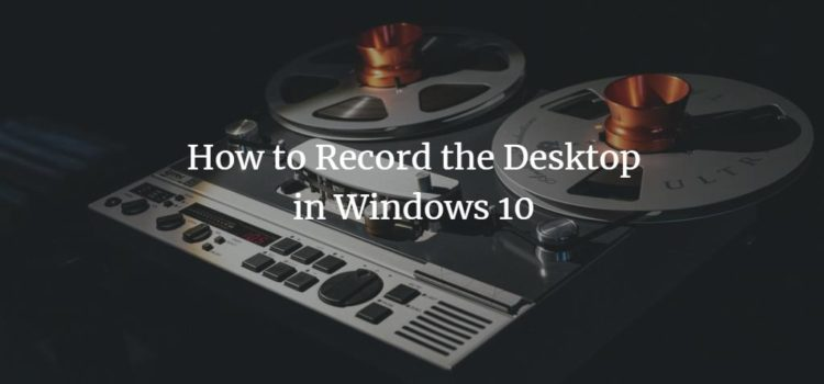 How to Record the Desktop in Windows 10