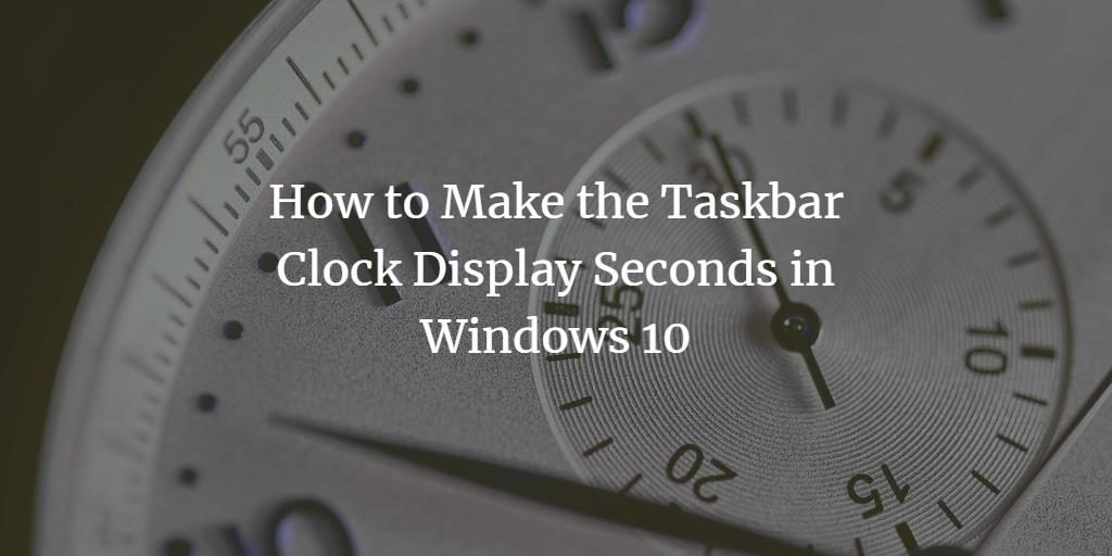 Show seconds in Windows 10 Taskbar Clock