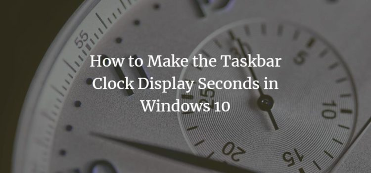 How to Make the Taskbar Clock Display Seconds in Windows 10