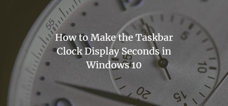 Show seconds in Windows 10 Taskbar Clock