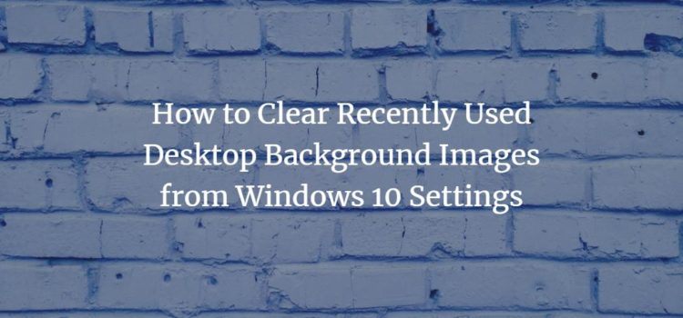 How to Clear Recently Used Desktop Background Images from Windows 10 Settings