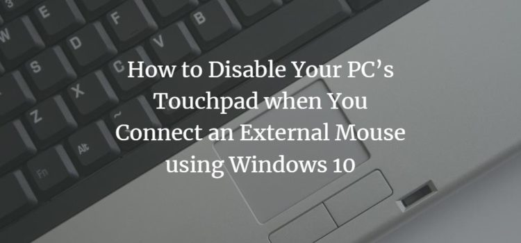 How to Disable Your PC's Touchpad when You Connect an External Mouse using Windows 10