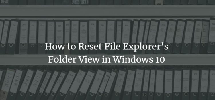 How to Reset File Explorer's Folder View in Windows 10