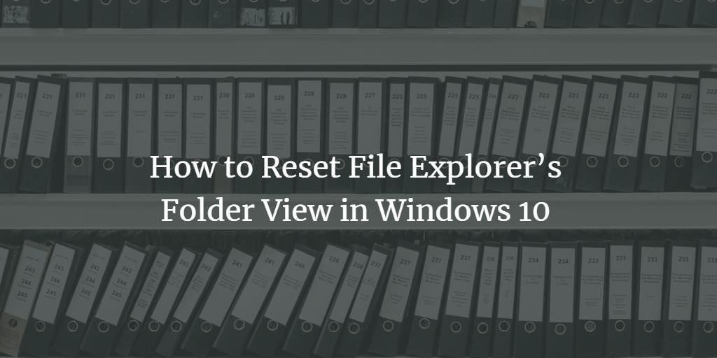 Reset Windows File Explorer View