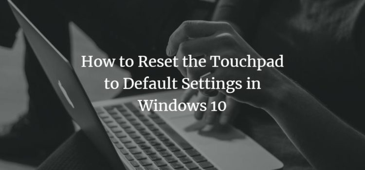 How to Reset the Touchpad to Default Settings in Windows 10