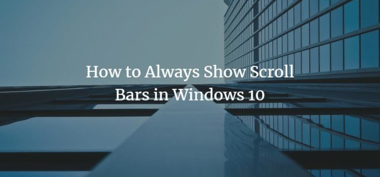 How to Always Show Scroll Bars in Windows 10