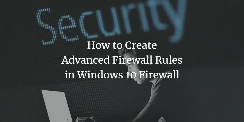 How to Create Advanced Firewall Rules in Windows 10 Firewall