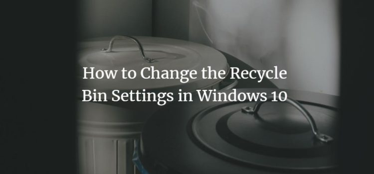 How to Change the Recycle Bin Settings in Windows 10