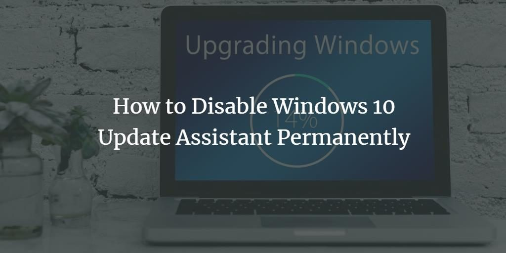 How to Disable Windows 10 Update Assistant Permanently