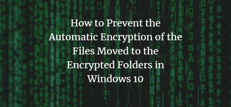 How to Prevent the Automatic Encryption of the Files Moved to the Encrypted Folders in Windows 10