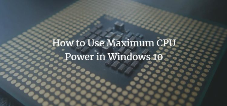 How to Use Maximum CPU Power in Windows 10