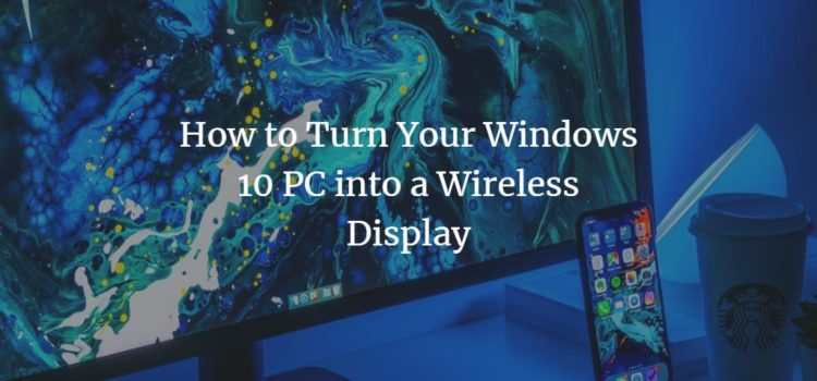 How to Turn Your Windows 10 PC into a Wireless Display