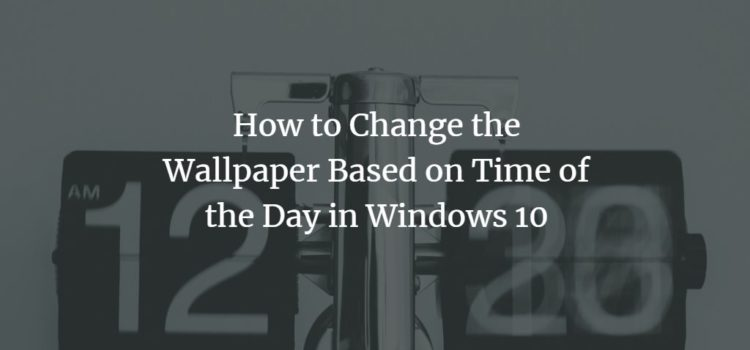 How to Change the Wallpaper Based on Time of the Day in Windows 10