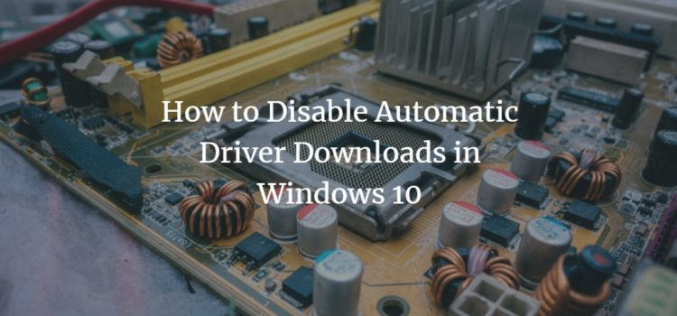 How to Disable Automatic Driver Downloads in Windows 10