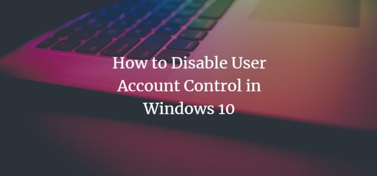 How to Disable User Account Control (UAC) in Windows 10