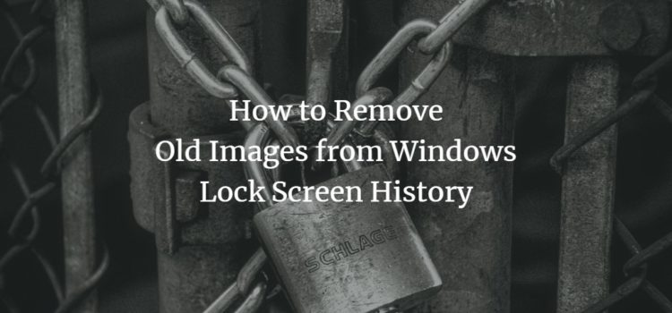 How to Remove Old Images from Windows Lock Screen History