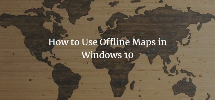 How to Use Offline Maps in Windows 10