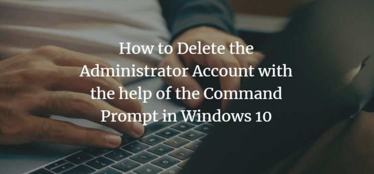 How to Delete the Administrator Account with the help of the Command Prompt in Windows 10
