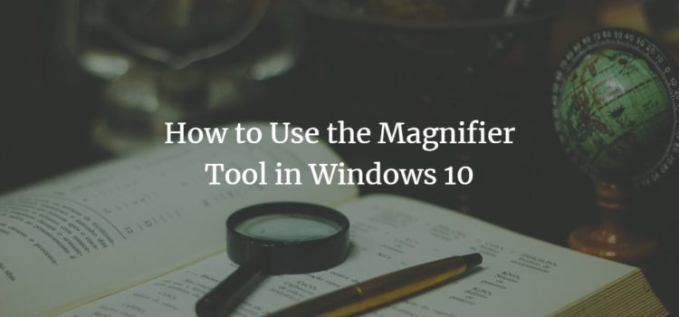 How to Use the Magnifier Tool in Windows 10