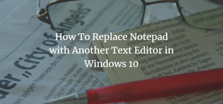 How To Replace Notepad with Another Text Editor in Windows 10
