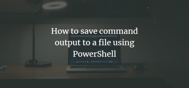 How to save command output to a file using PowerShell