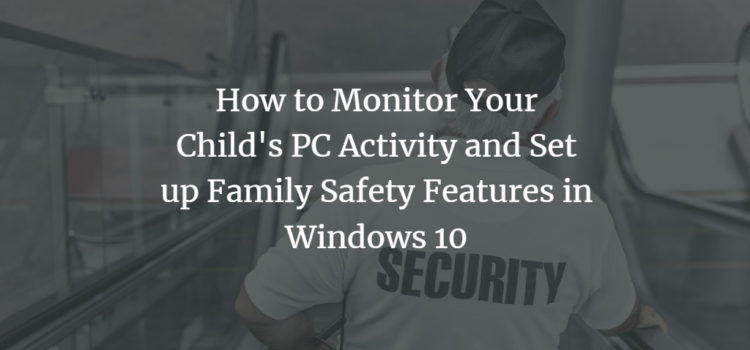 How to Monitor Your Child's PC Activity and Set up Family Safety Features in Windows 10