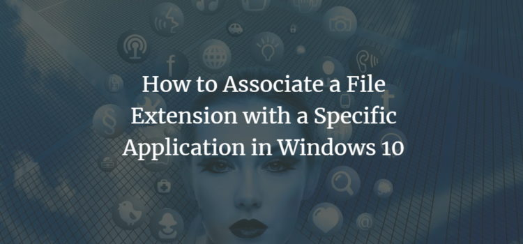 How to Associate a File Extension with a Specific Application in Windows 10