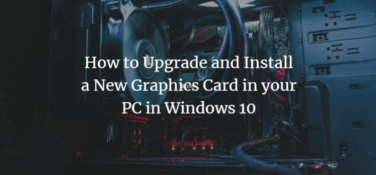 How to Upgrade and Install a New Graphics Card in your PC in Windows 10