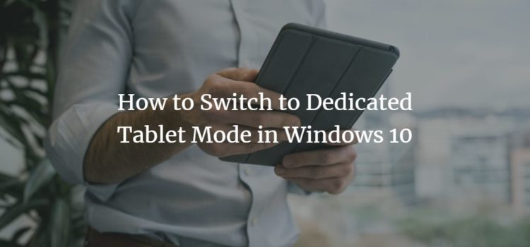 How to Switch to Dedicated Tablet Mode in Windows 10
