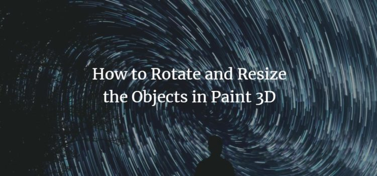 How to Rotate and Resize the Objects in Paint 3D