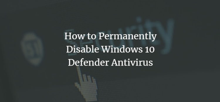 How to Permanently Disable Windows 10 Defender Antivirus