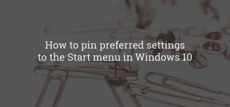 How to pin preferred settings to the Start menu in Windows 10