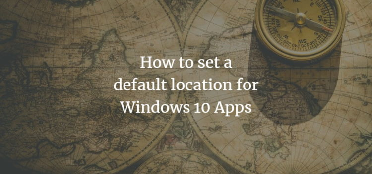 How to set a default location for Windows 10 Apps