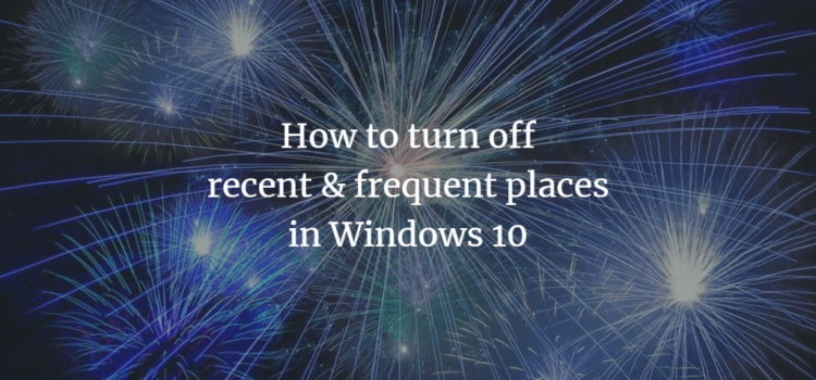 How to turn off recent & frequent places in Windows 10