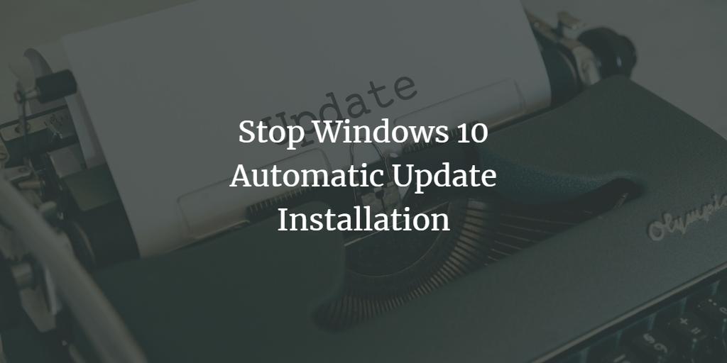 Stop Windows 10 Automatic Updates